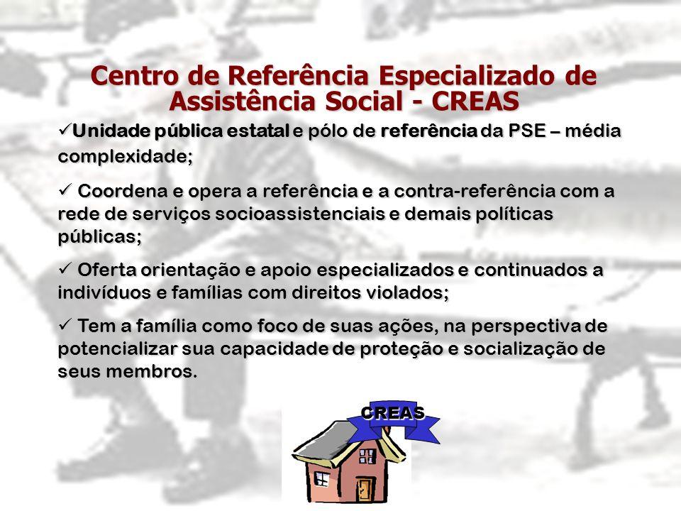 Centro de Referência Especializado de Assistência Social - CREAS CREAS Unidade pública estatal e pólo de referência da PSE – média complexidade; Unida