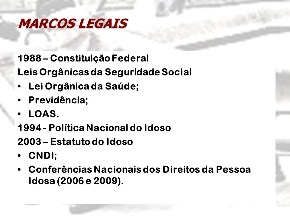 MARCOS LEGAIS 1988 – Constituição Federal Leis Orgânicas da Seguridade Social Lei Orgânica da Saúde; Previdência; LOAS. 1994 - Política Nacional do Id