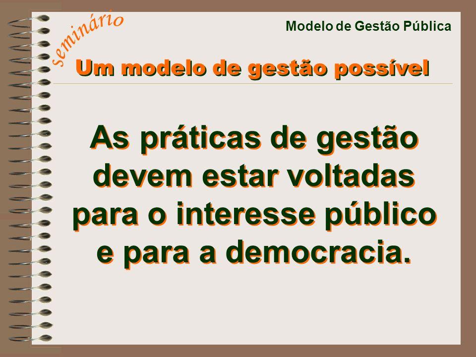 Modelo de Gestão Pública As práticas de gestão devem estar voltadas para o interesse público e para a democracia. As práticas de gestão devem estar vo