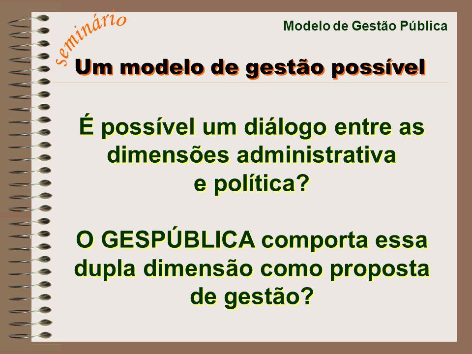 Modelo de Gestão Pública É possível um diálogo entre as dimensões administrativa e política? O GESPÚBLICA comporta essa dupla dimensão como proposta d