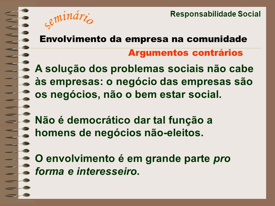 Responsabilidade Social A solução dos problemas sociais não cabe às empresas: o negócio das empresas são os negócios, não o bem estar social. Não é de
