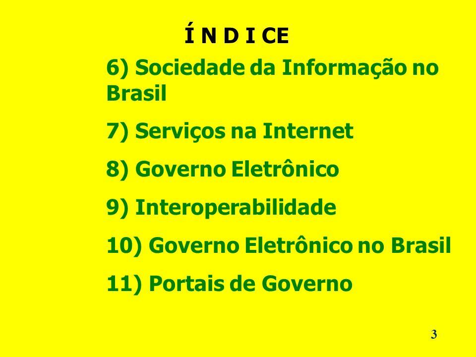3 Í N D I CE 6) Sociedade da Informação no Brasil 7) Serviços na Internet 8) Governo Eletrônico 9) Interoperabilidade 10) Governo Eletrônico no Brasil 11) Portais de Governo
