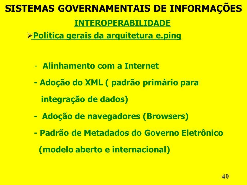 Política gerais da arquitetura e.ping - Alinhamento com a Internet - Adoção do XML ( padrão primário para integração de dados) - Adoção de navegadores (Browsers) - Padrão de Metadados do Governo Eletrônico (modelo aberto e internacional) INTEROPERABILIDADE SISTEMAS GOVERNAMENTAIS DE INFORMAÇÕES 40