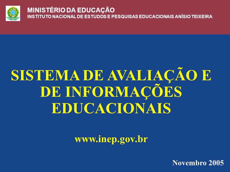 SISTEMA DE AVALIAÇÃO E DE INFORMAÇÕES EDUCACIONAIS www.inep.gov.br Novembro 2005 MINISTÉRIO DA EDUCAÇÃO INSTITUTO NACIONAL DE ESTUDOS E PESQUISAS EDUCACIONAIS ANÍSIO TEIXEIRA