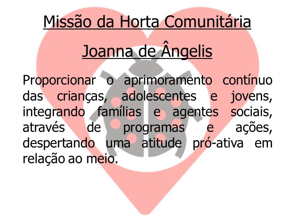 Missão da Horta Comunitária Joanna de Ângelis Proporcionar o aprimoramento contínuo das crianças, adolescentes e jovens, integrando famílias e agentes sociais, através de programas e ações, despertando uma atitude pró-ativa em relação ao meio.
