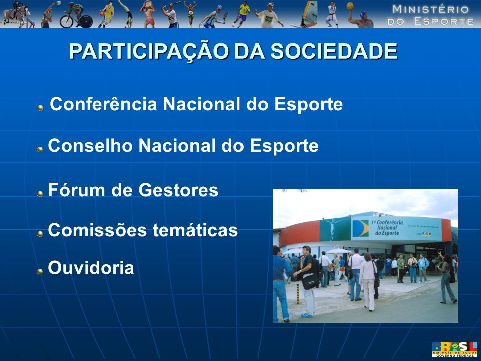 Conferência Nacional do Esporte PARTICIPAÇÃO DA SOCIEDADE Conselho Nacional do Esporte Fórum de Gestores Comissões temáticas Ouvidoria
