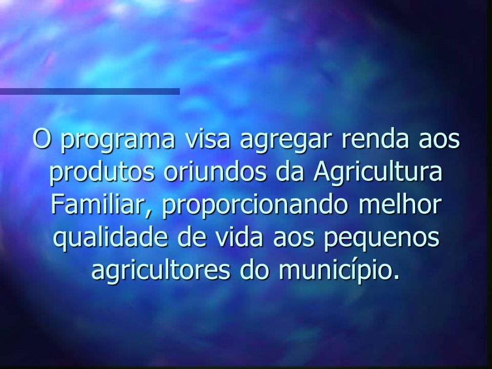 O programa visa agregar renda aos produtos oriundos da Agricultura Familiar, proporcionando melhor qualidade de vida aos pequenos agricultores do muni