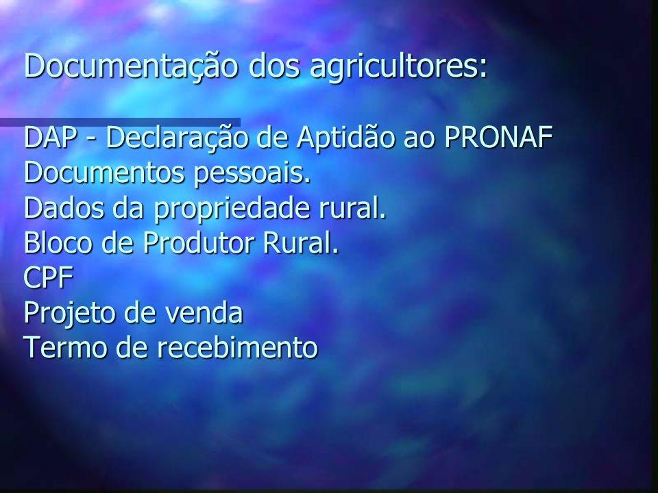 Documentação dos agricultores: DAP - Declaração de Aptidão ao PRONAF Documentos pessoais. Dados da propriedade rural. Bloco de Produtor Rural. CPF Pro