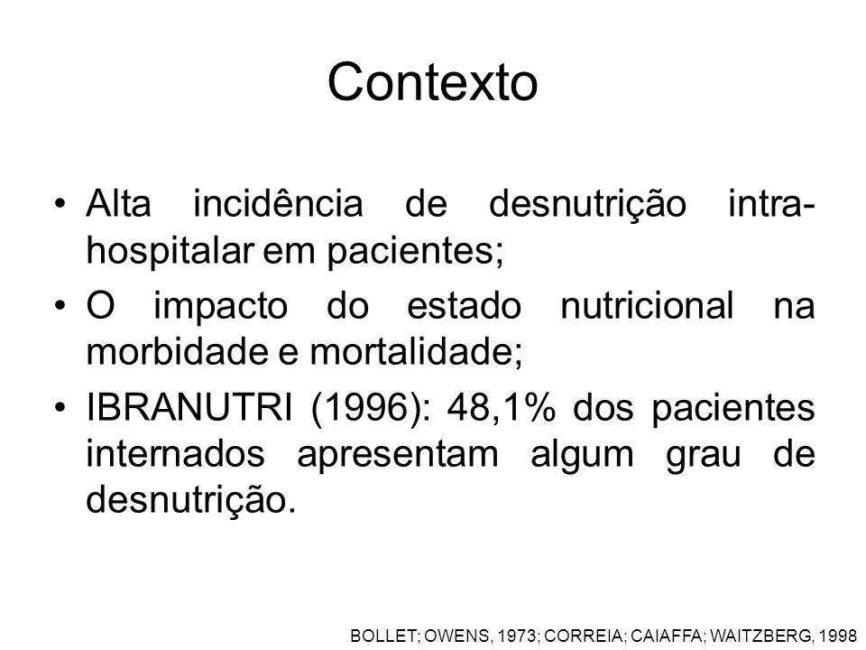 Contexto Alta incidência de desnutrição intra- hospitalar em pacientes; O impacto do estado nutricional na morbidade e mortalidade; IBRANUTRI (1996):