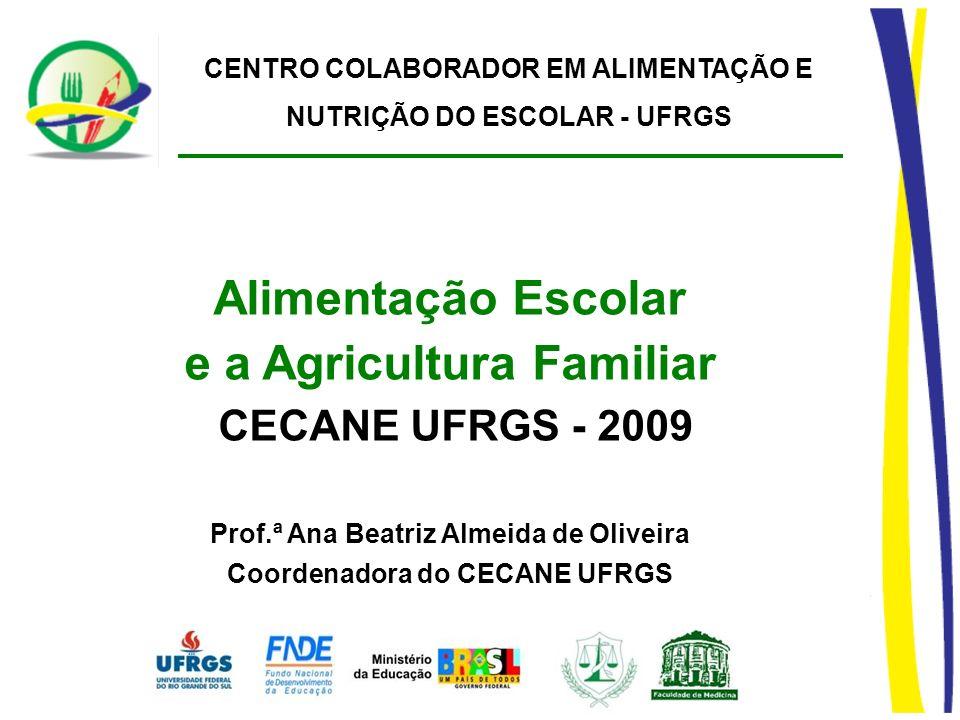 CENTRO COLABORADOR EM ALIMENTAÇÃO E NUTRIÇÃO DO ESCOLAR - UFRGS Alimentação Escolar e a Agricultura Familiar CECANE UFRGS - 2009 Prof.ª Ana Beatriz Al
