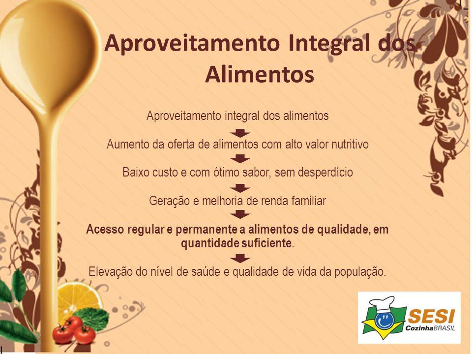 Aproveitamento integral dos alimentos Aumento da oferta de alimentos com alto valor nutritivo Baixo custo e com ótimo sabor, sem desperdício Geração e