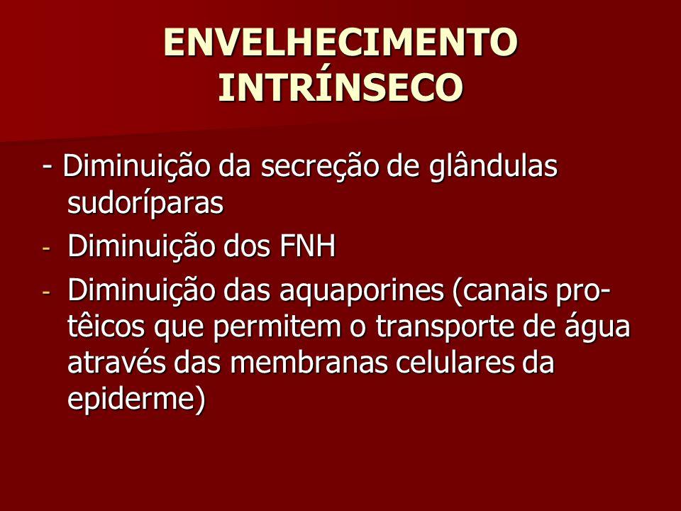 ENVELHECIMENTO INTRÍNSECO - Diminuição da secreção de glândulas sudoríparas - Diminuição dos FNH - Diminuição das aquaporines (canais pro- têicos que