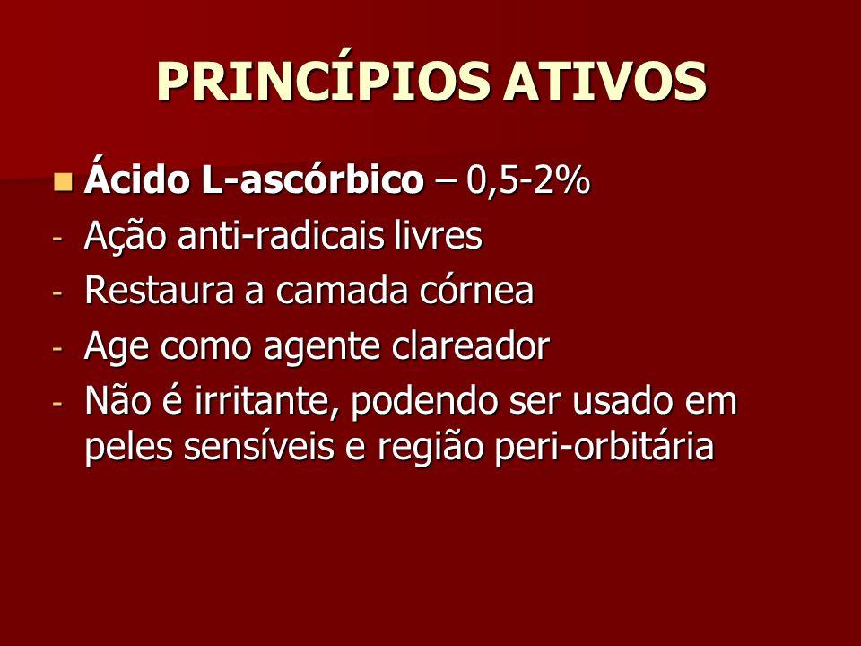 PRINCÍPIOS ATIVOS Ácido L-ascórbico – 0,5-2% Ácido L-ascórbico – 0,5-2% - Ação anti-radicais livres - Restaura a camada córnea - Age como agente clare