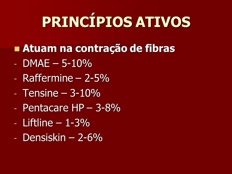 PRINCÍPIOS ATIVOS Atuam na contração de fibras Atuam na contração de fibras - DMAE – 5-10% - Raffermine – 2-5% - Tensine – 3-10% - Pentacare HP – 3-8%