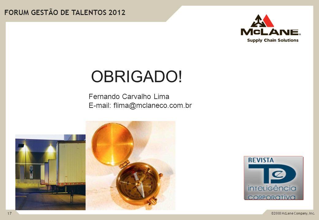 17 ©2008 McLane Company, Inc. FORUM GESTÃO DE TALENTOS 2012 OBRIGADO! Fernando Carvalho Lima E-mail: flima@mclaneco.com.br