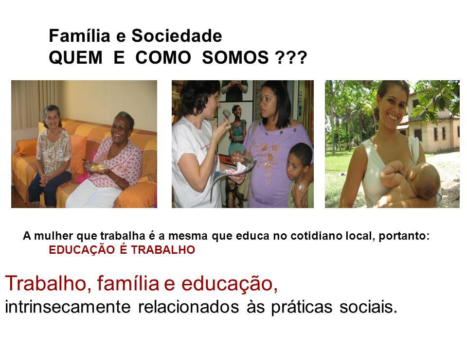 Trabalho, família e educação, intrinsecamente relacionados às práticas sociais. A mulher que trabalha é a mesma que educa no cotidiano local, portanto