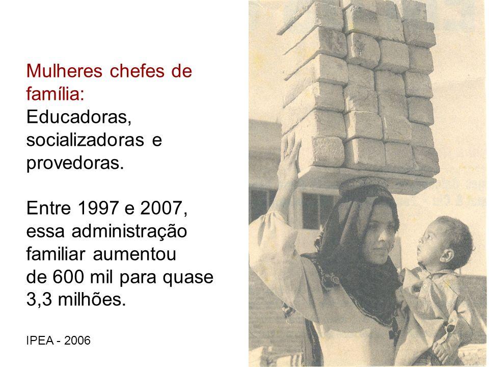 Mulheres chefes de família: Educadoras, socializadoras e provedoras. Entre 1997 e 2007, essa administração familiar aumentou de 600 mil para quase 3,3