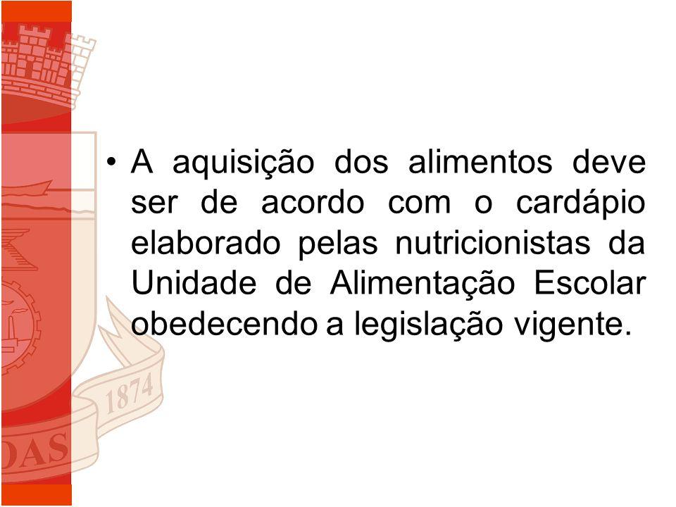 A aquisição dos alimentos deve ser de acordo com o cardápio elaborado pelas nutricionistas da Unidade de Alimentação Escolar obedecendo a legislação v