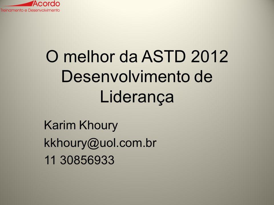O melhor da ASTD 2012 Desenvolvimento de Liderança Karim Khoury kkhoury@uol.com.br 11 30856933