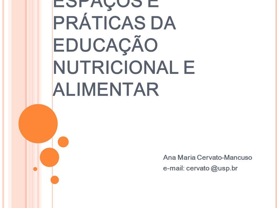 ESPAÇOS E PRÁTICAS DA EDUCAÇÃO NUTRICIONAL E ALIMENTAR Ana Maria Cervato-Mancuso e-mail: cervato @usp.br