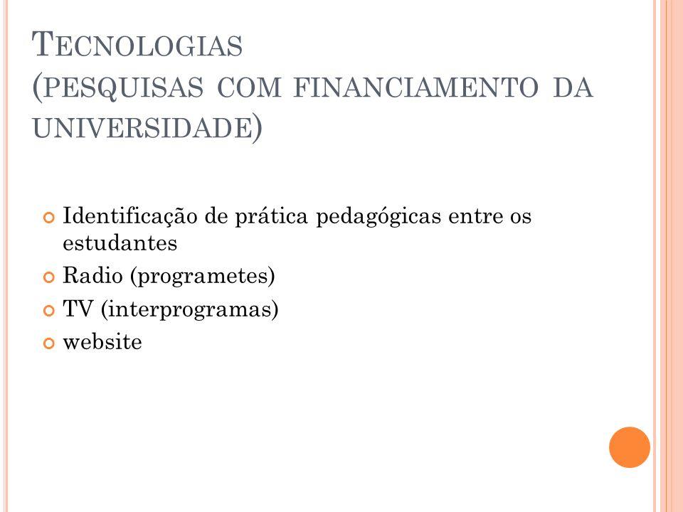 T ECNOLOGIAS ( PESQUISAS COM FINANCIAMENTO DA UNIVERSIDADE ) Identificação de prática pedagógicas entre os estudantes Radio (programetes) TV (interpro