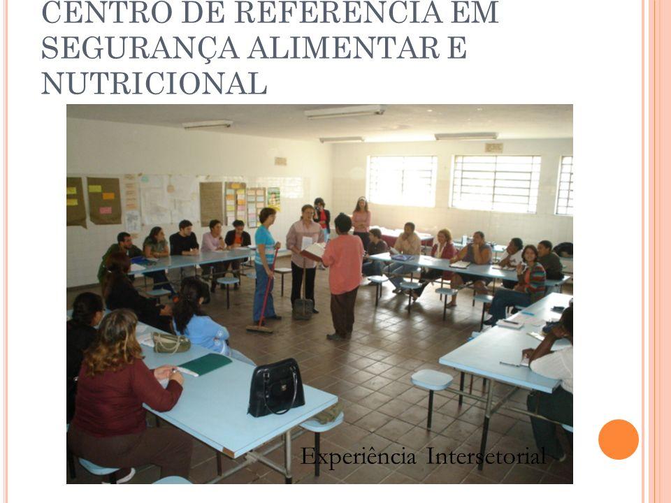 CENTRO DE REFERÊNCIA EM SEGURANÇA ALIMENTAR E NUTRICIONAL Experiência Intersetorial