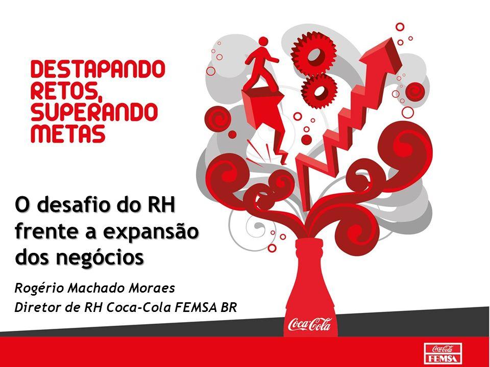 Rogério Machado Moraes Diretor de RH Coca-Cola FEMSA BR O desafio do RH frente a expansão dos negócios