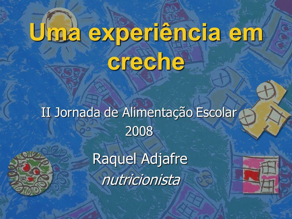 Uma experiência em creche Raquel Adjafre nutricionista II Jornada de Alimentação Escolar 2008