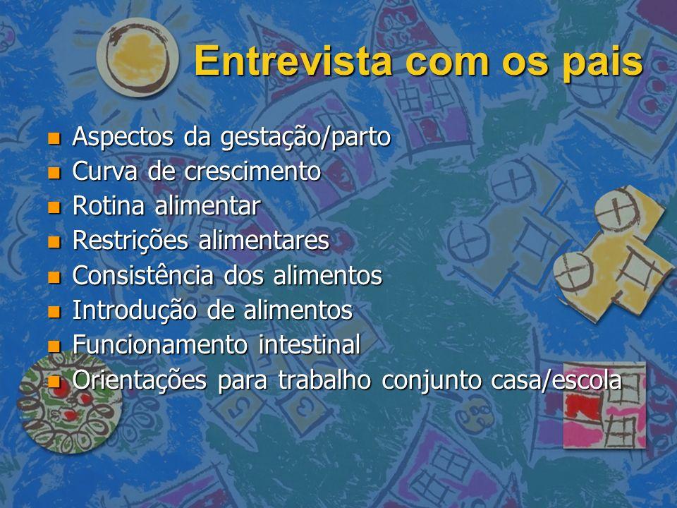 Entrevista com os pais n Aspectos da gestação/parto n Curva de crescimento n Rotina alimentar n Restrições alimentares n Consistência dos alimentos n