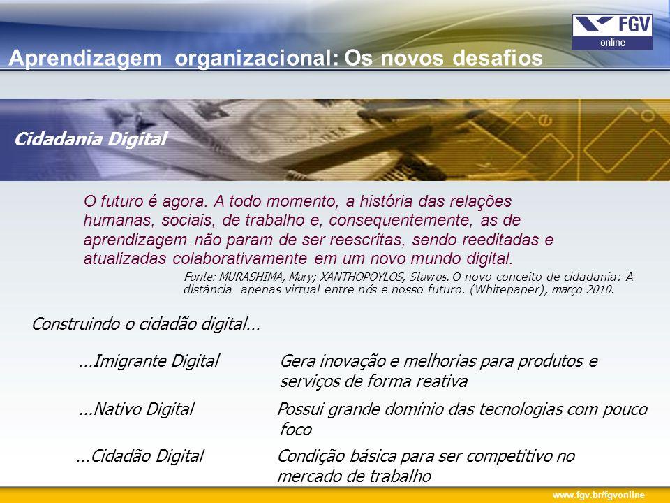 www.fgv.br/fgvonline Os Imigrantes Digitais avessos ao uso de tecnologia desenvolver a competência digital Os Nativos Digitais tecnologia como parte integrante aprimorar o uso das ferramentas – foco Criação da cidadânia digital – processo educacional para competitividade pessoal Cidadania Digital