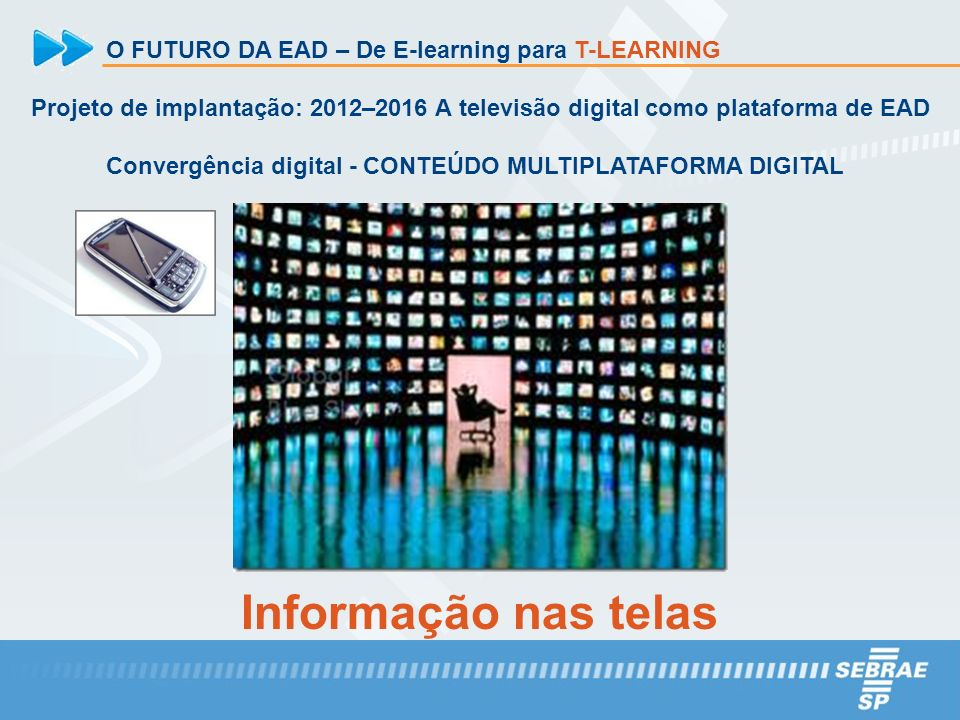 O FUTURO DA EAD – De E-learning para T-LEARNING Projeto de implantação: 2012–2016 A televisão digital como plataforma de EAD Convergência digital - CO