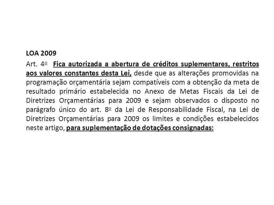 LOA 2009 Art. 4 o Fica autorizada a abertura de créditos suplementares, restritos aos valores constantes desta Lei, desde que as alterações promovidas