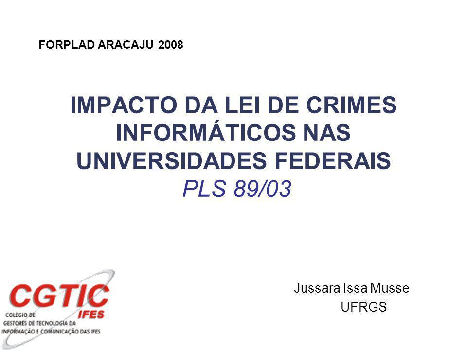 IMPACTO DA LEI DE CRIMES INFORMÁTICOS NAS UNIVERSIDADES FEDERAIS PLS 89/03 Jussara Issa Musse UFRGS FORPLAD ARACAJU 2008