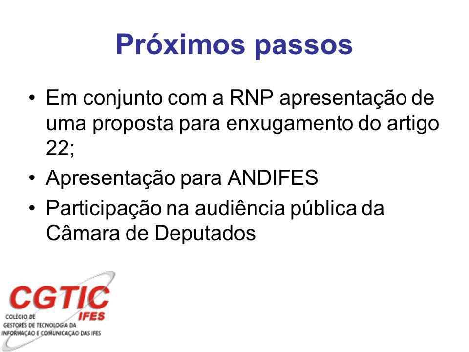 Próximos passos Em conjunto com a RNP apresentação de uma proposta para enxugamento do artigo 22; Apresentação para ANDIFES Participação na audiência