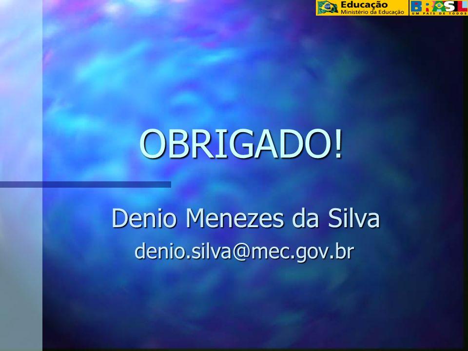 OBRIGADO! Denio Menezes da Silva Denio Menezes da Silva denio.silva@mec.gov.br denio.silva@mec.gov.br