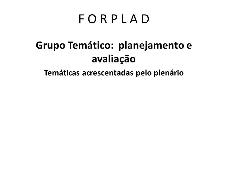 F O R P L A D Grupo Temático: planejamento e avaliação Metodologias de troca s: 1.Pesquisa visando mapear as experiências das IFES sobre o tema 2.Socialização de experiências no FORPLAD 3.Propiciar trocas diretas