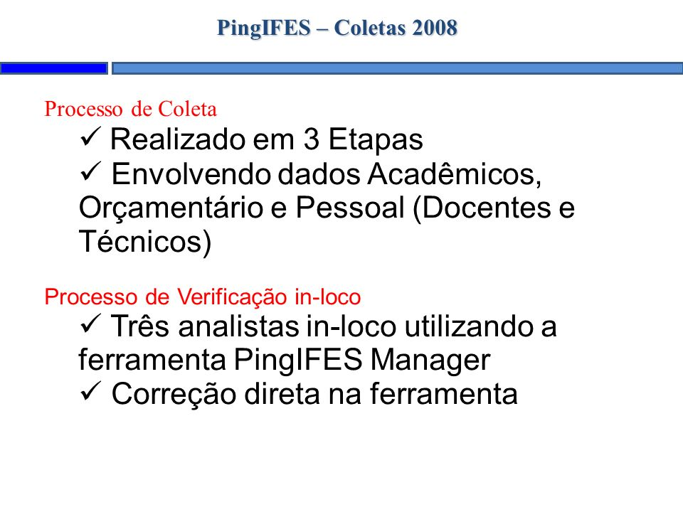 PingIFES – Coletas 2008 Processo de Coleta Realizado em 3 Etapas Envolvendo dados Acadêmicos, Orçamentário e Pessoal (Docentes e Técnicos) Processo de Verificação in-loco Três analistas in-loco utilizando a ferramenta PingIFES Manager Correção direta na ferramenta