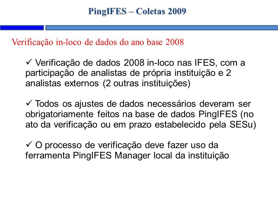 PingIFES – Coletas 2009 Verificação in-loco de dados do ano base 2008 Verificação de dados 2008 in-loco nas IFES, com a participação de analistas de própria instituição e 2 analistas externos (2 outras instituições) Todos os ajustes de dados necessários deveram ser obrigatoriamente feitos na base de dados PingIFES (no ato da verificação ou em prazo estabelecido pela SESu) O processo de verificação deve fazer uso da ferramenta PingIFES Manager local da instituição