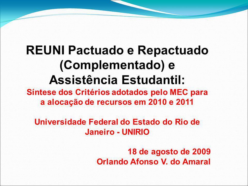REUNI Pactuado e Repactuado (Complementado) e Assistência Estudantil: Síntese dos Critérios adotados pelo MEC para a alocação de recursos em 2010 e 2011 Universidade Federal do Estado do Rio de Janeiro - UNIRIO 18 de agosto de 2009 Orlando Afonso V.