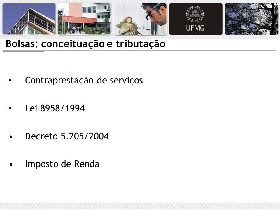 Bolsas: conceituação e tributação Contraprestação de serviços Lei 8958/1994 Decreto 5.205/2004 Imposto de Renda