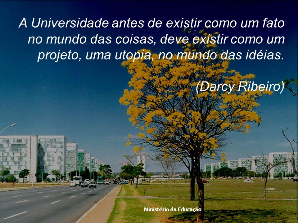 Ministério da Educação A Universidade antes de existir como um fato no mundo das coisas, deve existir como um projeto, uma utopia, no mundo das idéias
