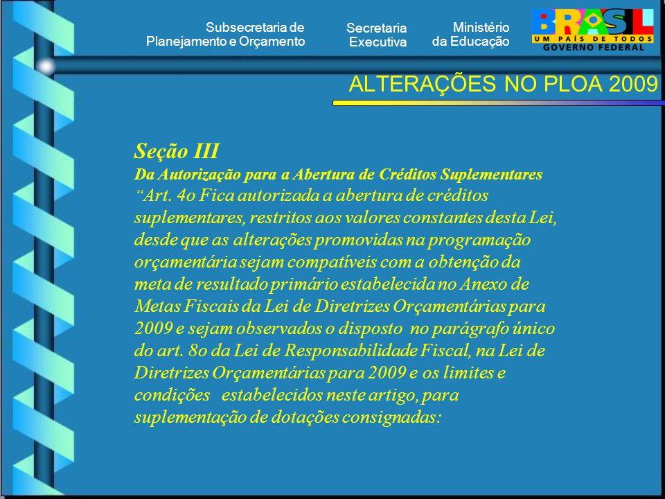 Ministério da Educação Secretaria Executiva Subsecretaria de Planejamento e Orçamento ALTERAÇÕES NO PLOA 2009 Seção III Da Autorização para a Abertura de Créditos Suplementares Art.