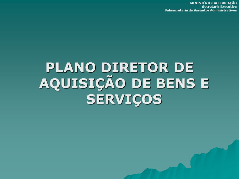 PLANO DIRETOR DE AQUISIÇÃO DE BENS E SERVIÇOS MINISTÉRIO DA EDUCAÇÃO Secretaria Executiva Subsecretaria de Assuntos Administrativos
