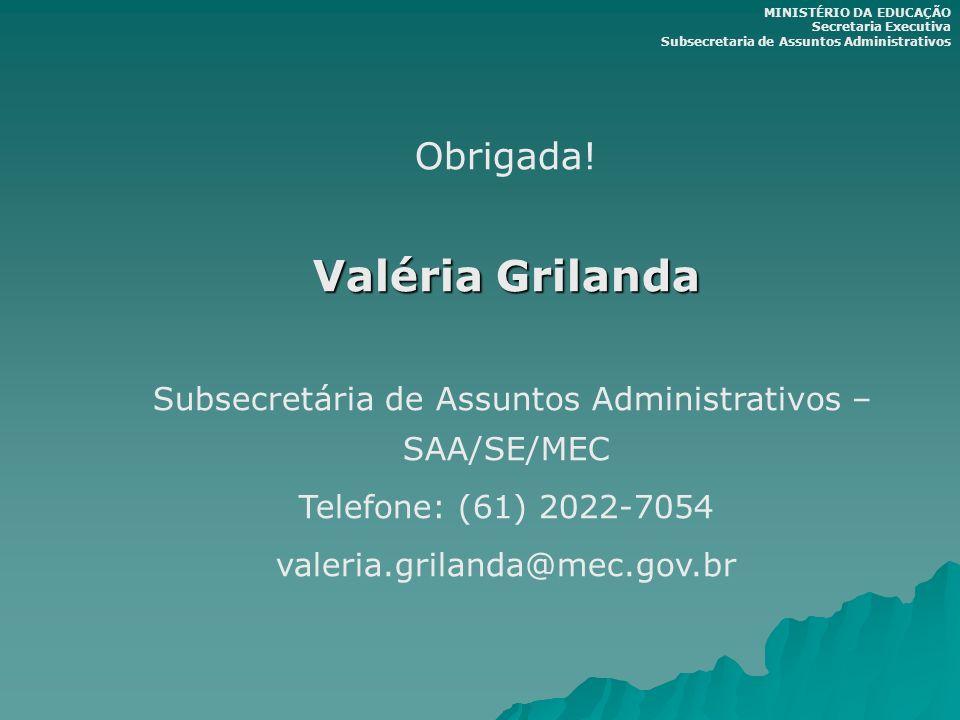 Obrigada! Valéria Grilanda Subsecretária de Assuntos Administrativos – SAA/SE/MEC Telefone: (61) 2022-7054 valeria.grilanda@mec.gov.br MINISTÉRIO DA E