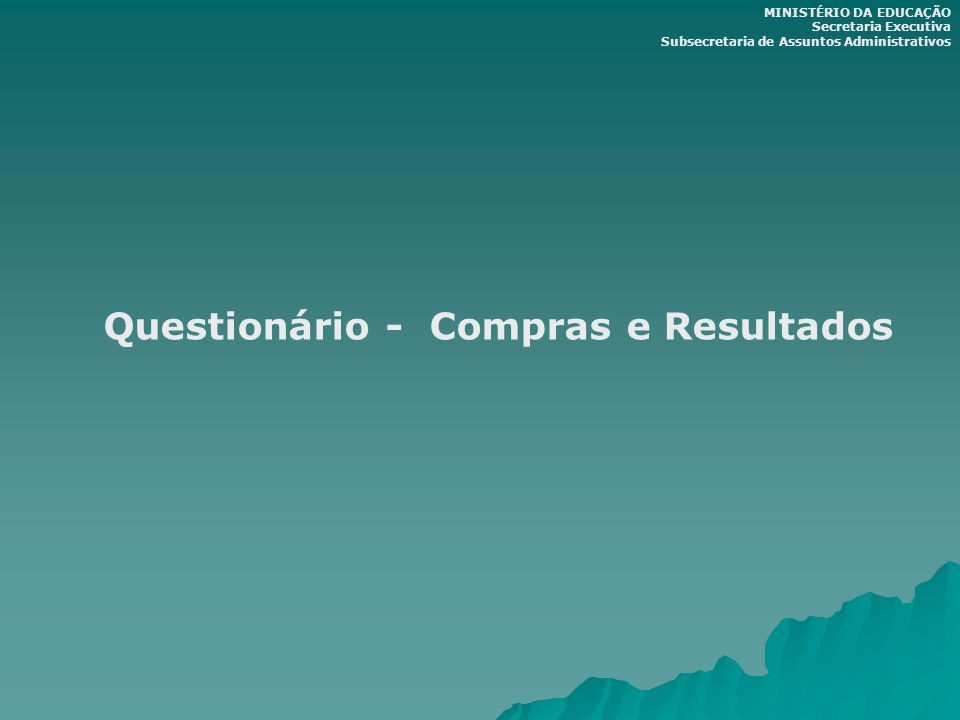 Questionário - Compras e Resultados MINISTÉRIO DA EDUCAÇÃO Secretaria Executiva Subsecretaria de Assuntos Administrativos