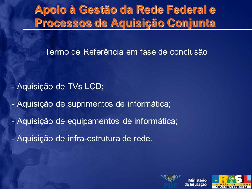 Apoio à Gestão da Rede Federal e Processos de Aquisição Conjunta Termo de Referência em fase de conclusão - Aquisição de TVs LCD; - Aquisição de supri