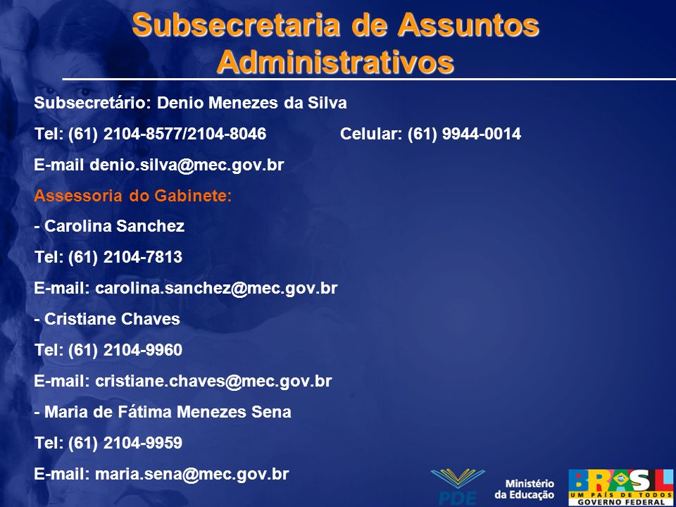 Subsecretaria de Assuntos Administrativos Subsecretário: Denio Menezes da Silva Tel: (61) 2104-8577/2104-8046 Celular: (61) 9944-0014 E-mail denio.sil