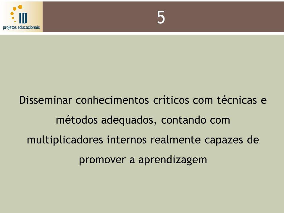 5 Disseminar conhecimentos críticos com técnicas e métodos adequados, contando com multiplicadores internos realmente capazes de promover a aprendizag