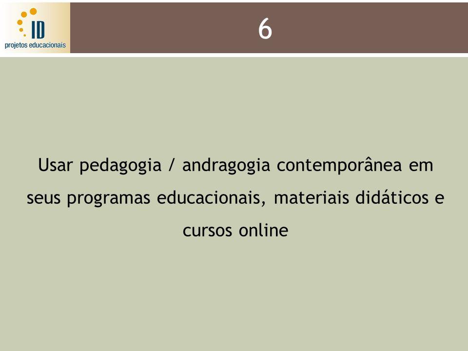 6 Usar pedagogia / andragogia contemporânea em seus programas educacionais, materiais didáticos e cursos online