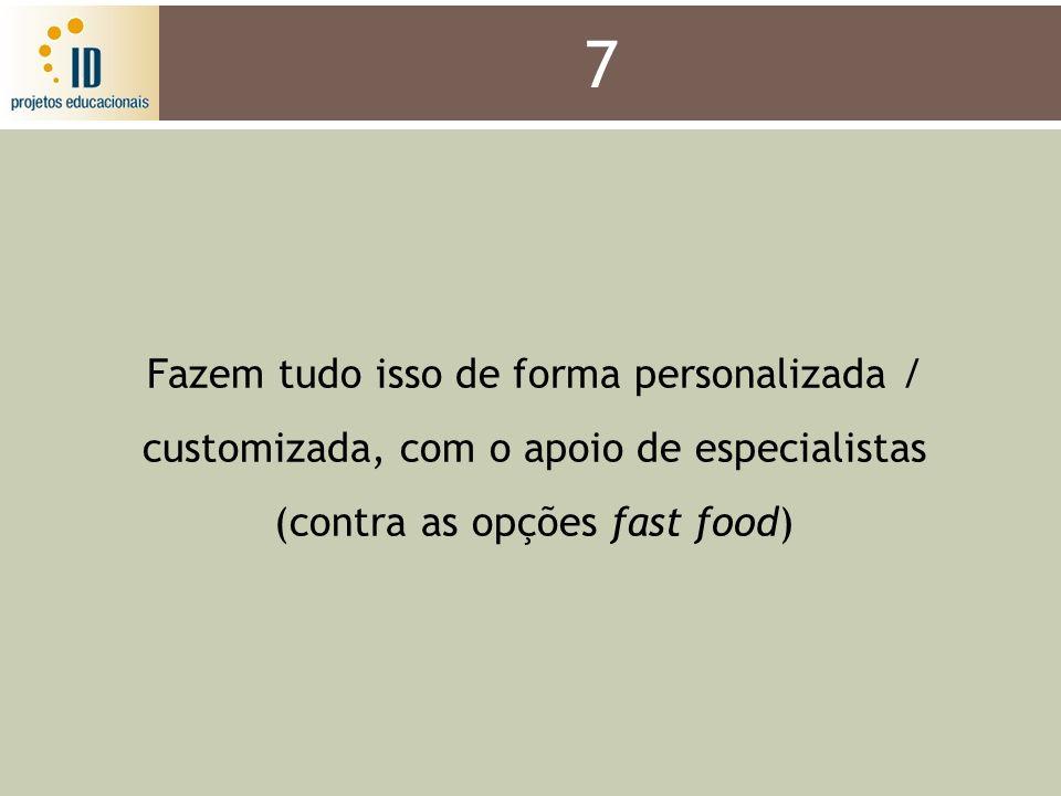 7 Fazem tudo isso de forma personalizada / customizada, com o apoio de especialistas (contra as opções fast food)